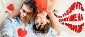 Что подарить девушке на 14 февраля - совет холостяка