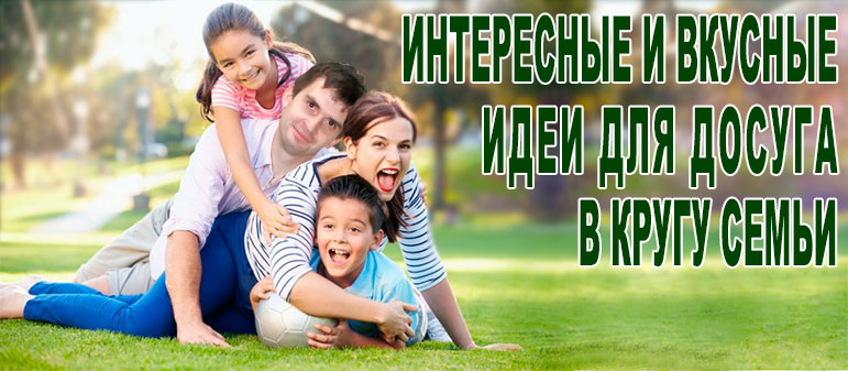 Интересные и вкусные идеи для досуга в кругу семьи