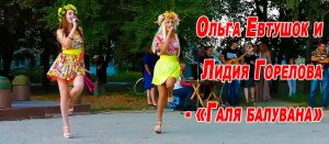 Ольга Евтушок и Лидия Горелова — «Галя балувана»