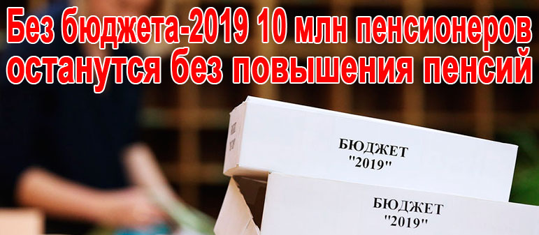 Без бюджета-2019 10 млн пенсионеров останутся без повышения пенсий