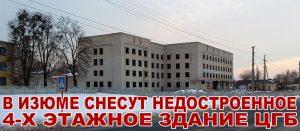 В Изюме снесут недостроенное 4-х этажное здание ЦГБ