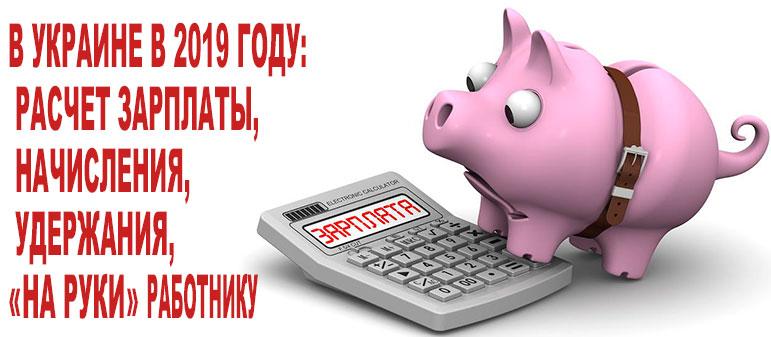 В Украине в 2019 году: расчет зарплаты, начисления, удержания, «на руки» работнику